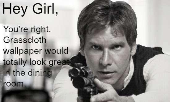 ... Han Solo Grasscloth Hey Girl
